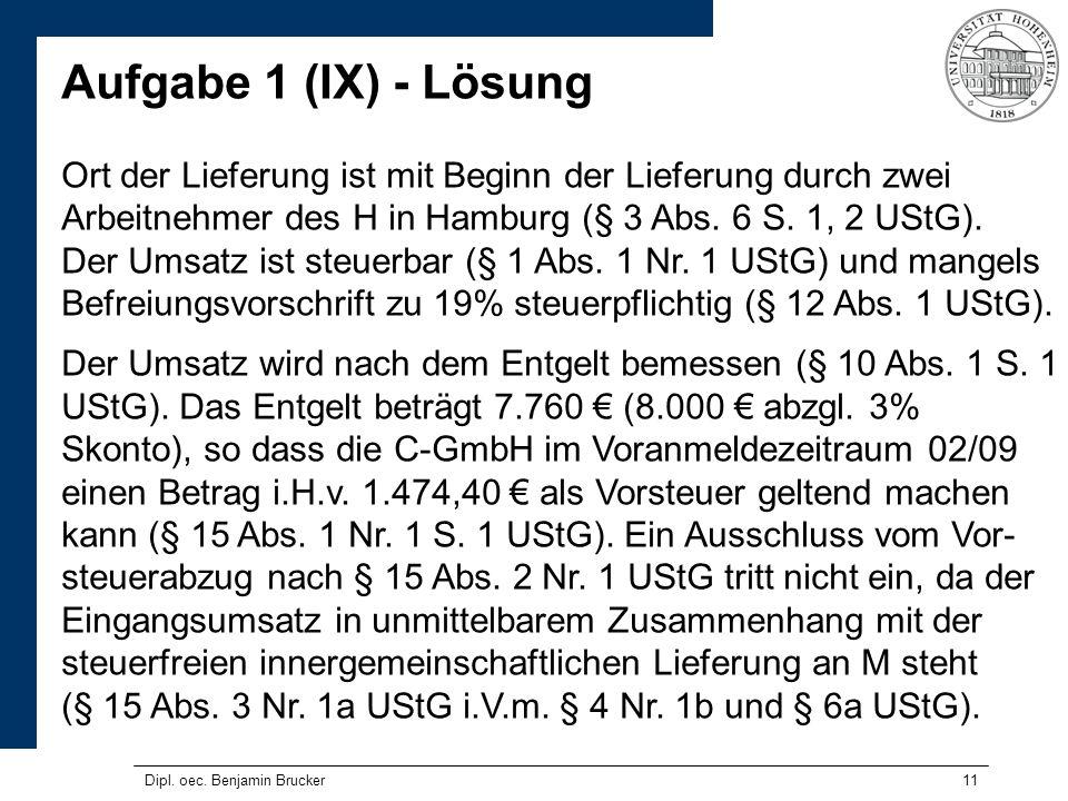 11 Aufgabe 1 (IX) - Lösung Ort der Lieferung ist mit Beginn der Lieferung durch zwei Arbeitnehmer des H in Hamburg (§ 3 Abs. 6 S. 1, 2 UStG). Der Umsa
