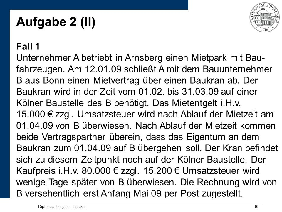 16 Aufgabe 2 (II) Fall 1 Unternehmer A betriebt in Arnsberg einen Mietpark mit Bau- fahrzeugen. Am 12.01.09 schließt A mit dem Bauunternehmer B aus Bo