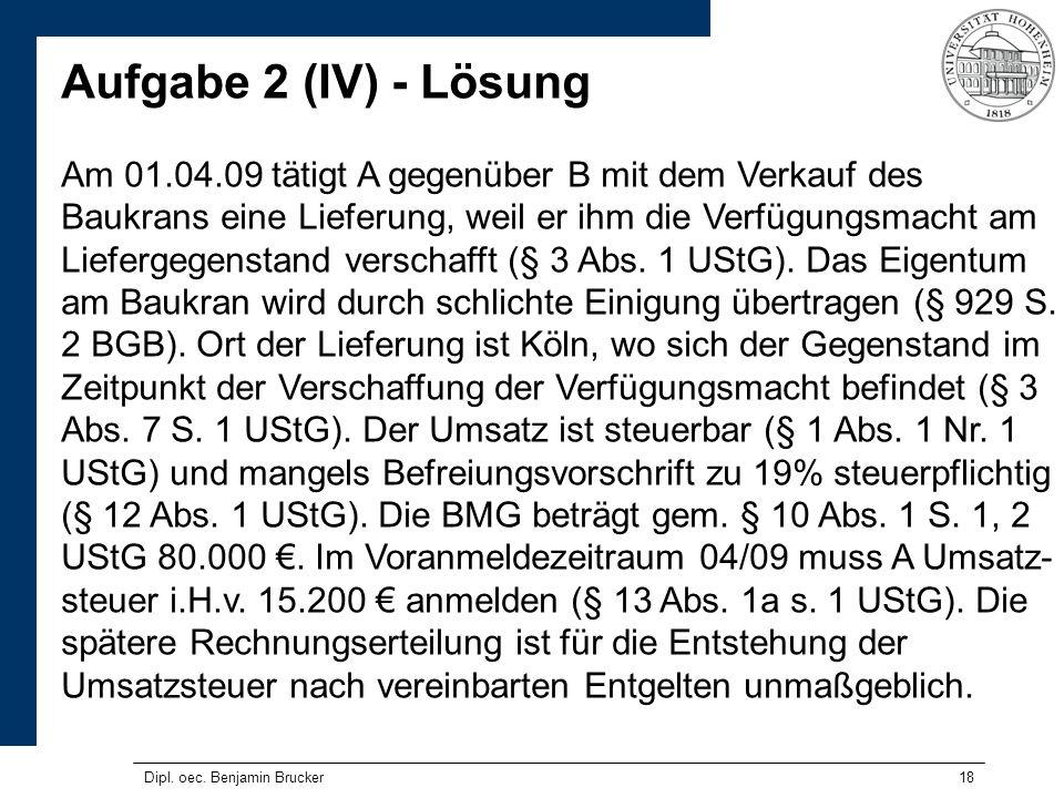 18 Aufgabe 2 (IV) - Lösung Am 01.04.09 tätigt A gegenüber B mit dem Verkauf des Baukrans eine Lieferung, weil er ihm die Verfügungsmacht am Liefergegenstand verschafft (§ 3 Abs.