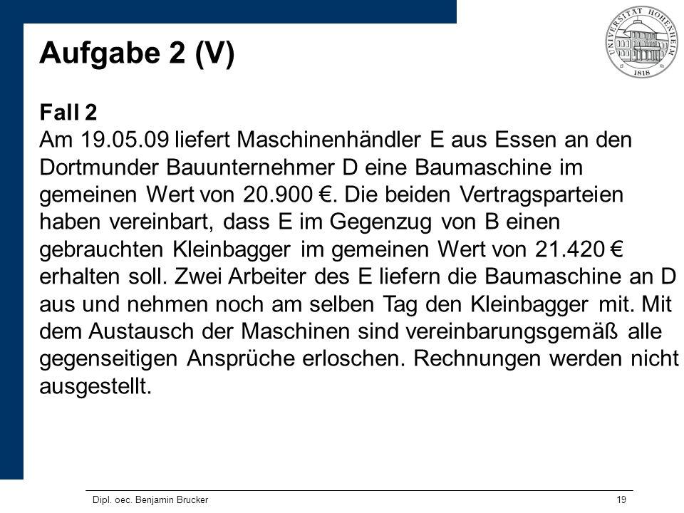 19 Aufgabe 2 (V) Fall 2 Am 19.05.09 liefert Maschinenhändler E aus Essen an den Dortmunder Bauunternehmer D eine Baumaschine im gemeinen Wert von 20.9