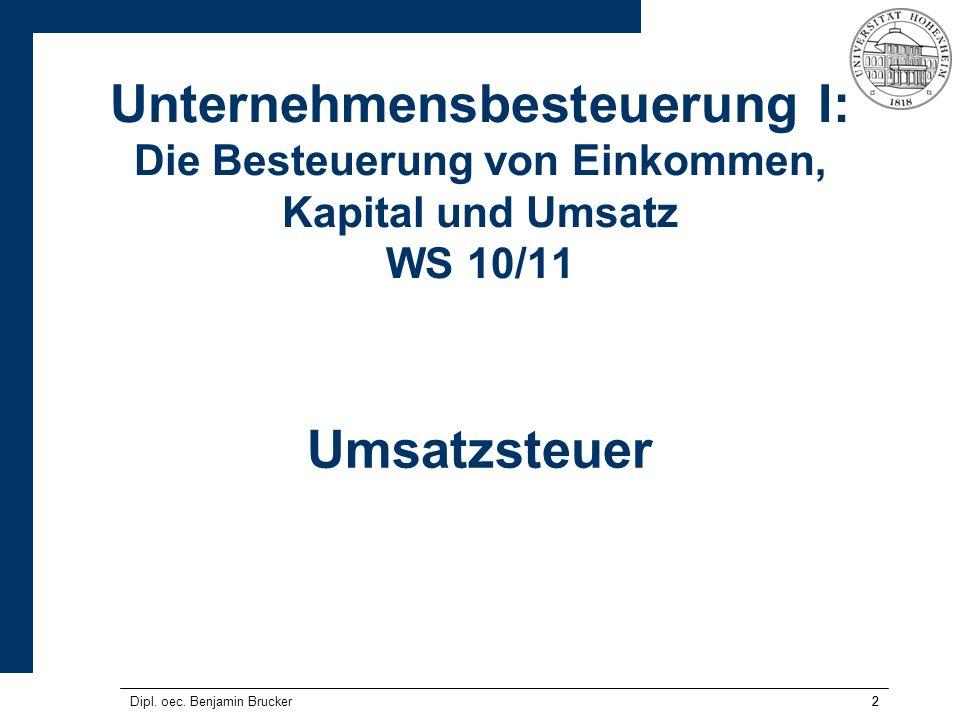 22 Unternehmensbesteuerung I: Die Besteuerung von Einkommen, Kapital und Umsatz WS 10/11 Umsatzsteuer Dipl. oec. Benjamin Brucker