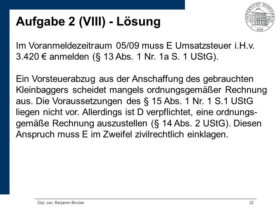 22 Aufgabe 2 (VIII) - Lösung Im Voranmeldezeitraum 05/09 muss E Umsatzsteuer i.H.v. 3.420 anmelden (§ 13 Abs. 1 Nr. 1a S. 1 UStG). Ein Vorsteuerabzug