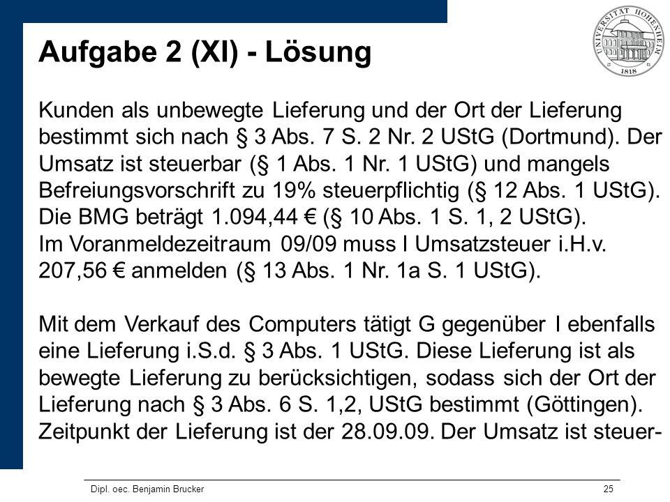 25 Aufgabe 2 (XI) - Lösung Kunden als unbewegte Lieferung und der Ort der Lieferung bestimmt sich nach § 3 Abs. 7 S. 2 Nr. 2 UStG (Dortmund). Der Umsa