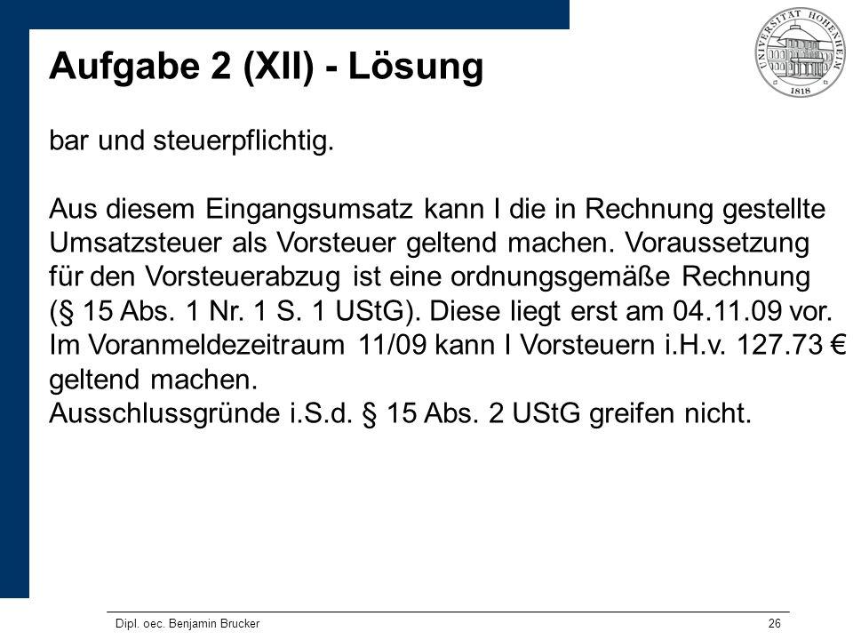 26 Aufgabe 2 (XII) - Lösung bar und steuerpflichtig. Aus diesem Eingangsumsatz kann I die in Rechnung gestellte Umsatzsteuer als Vorsteuer geltend mac