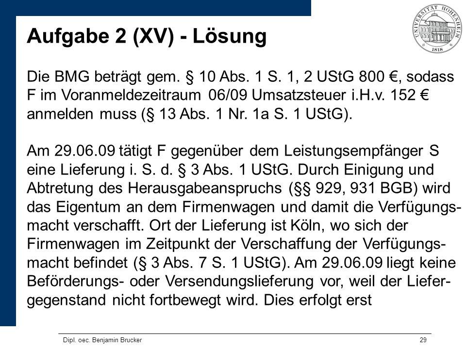 29 Aufgabe 2 (XV) - Lösung Die BMG beträgt gem. § 10 Abs. 1 S. 1, 2 UStG 800, sodass F im Voranmeldezeitraum 06/09 Umsatzsteuer i.H.v. 152 anmelden mu