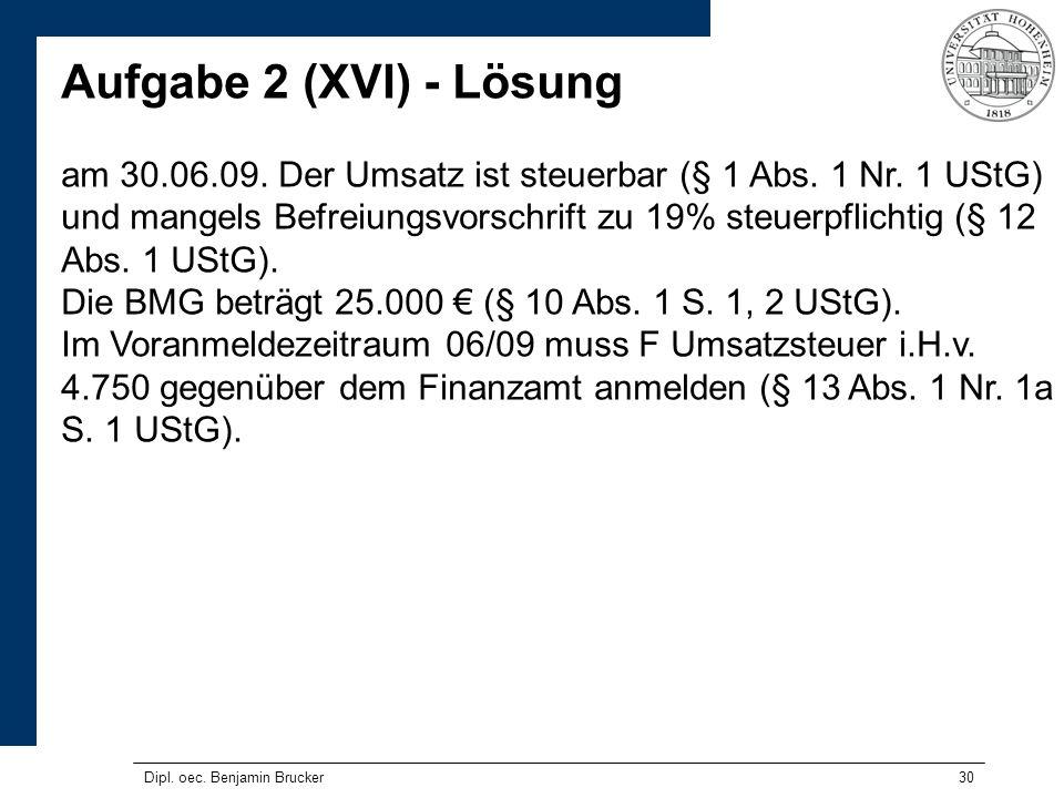 30 Aufgabe 2 (XVI) - Lösung am 30.06.09. Der Umsatz ist steuerbar (§ 1 Abs. 1 Nr. 1 UStG) und mangels Befreiungsvorschrift zu 19% steuerpflichtig (§ 1