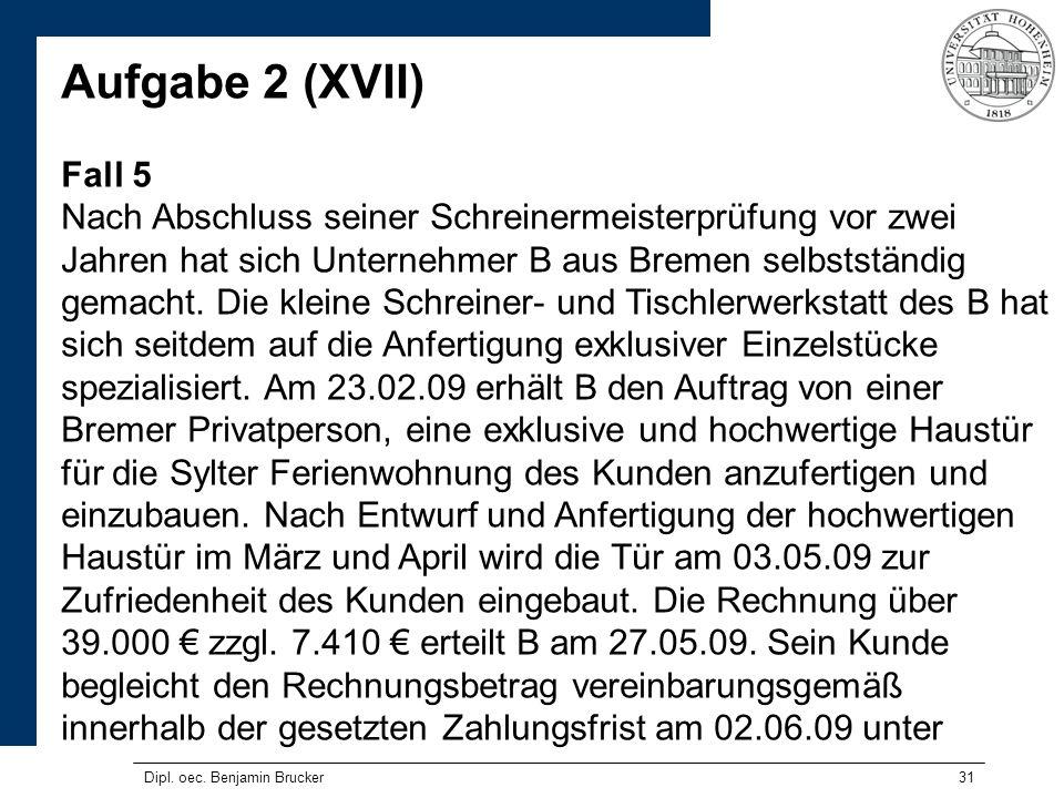 31 Aufgabe 2 (XVII) Fall 5 Nach Abschluss seiner Schreinermeisterprüfung vor zwei Jahren hat sich Unternehmer B aus Bremen selbstständig gemacht. Die