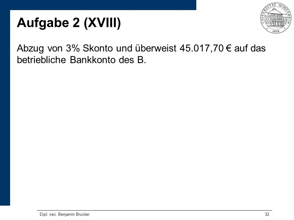32 Aufgabe 2 (XVIII) Abzug von 3% Skonto und überweist 45.017,70 auf das betriebliche Bankkonto des B. Dipl. oec. Benjamin Brucker