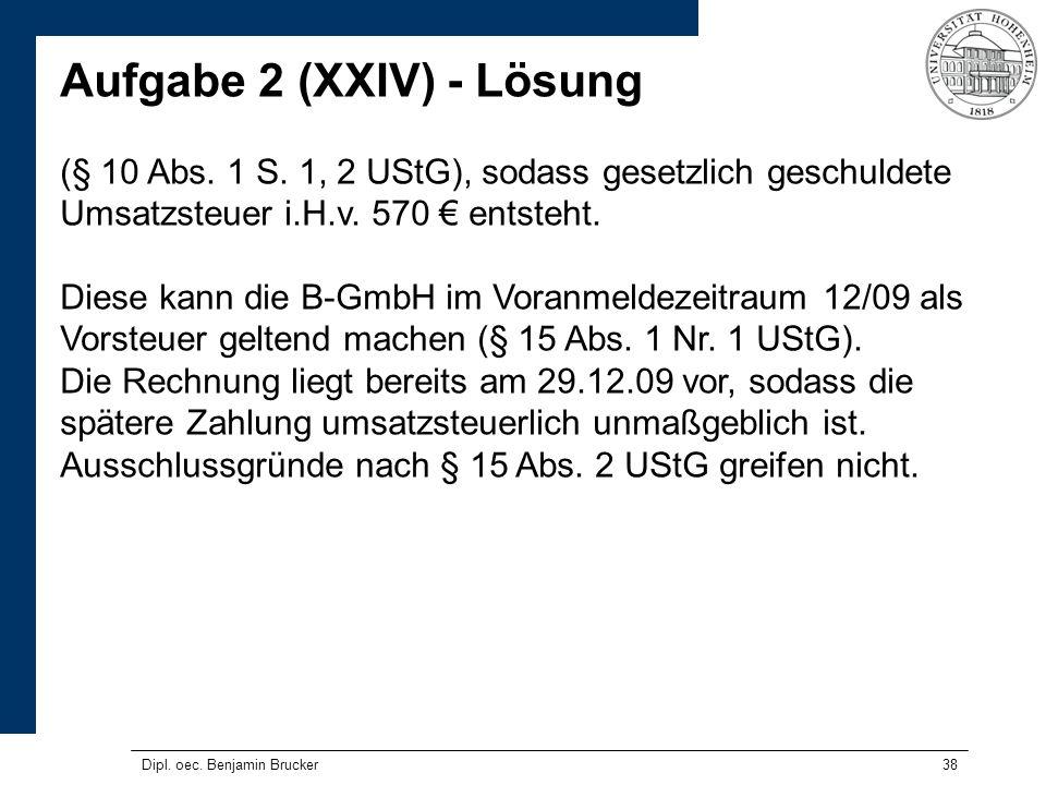 38 Aufgabe 2 (XXIV) - Lösung (§ 10 Abs. 1 S. 1, 2 UStG), sodass gesetzlich geschuldete Umsatzsteuer i.H.v. 570 entsteht. Diese kann die B-GmbH im Vora