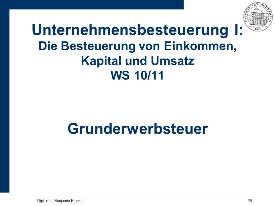 39 Unternehmensbesteuerung I: Die Besteuerung von Einkommen, Kapital und Umsatz WS 10/11 Grunderwerbsteuer Dipl. oec. Benjamin Brucker