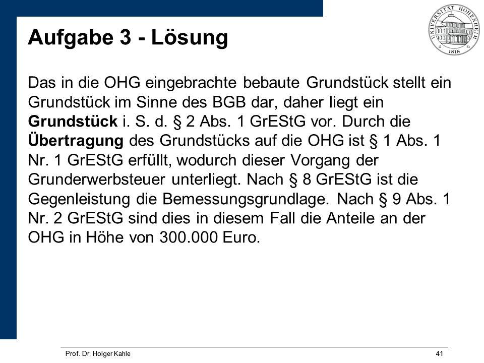 Prof. Dr. Holger Kahle41Prof. Dr. Holger Kahle41 Aufgabe 3 - Lösung Das in die OHG eingebrachte bebaute Grundstück stellt ein Grundstück im Sinne des