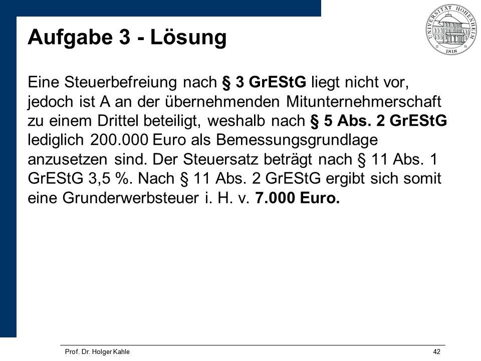 Prof. Dr. Holger Kahle42Prof. Dr. Holger Kahle42 Aufgabe 3 - Lösung Eine Steuerbefreiung nach § 3 GrEStG liegt nicht vor, jedoch ist A an der übernehm