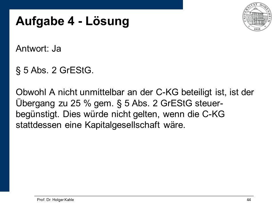 Prof. Dr. Holger Kahle44Prof. Dr. Holger Kahle44 Aufgabe 4 - Lösung Antwort: Ja § 5 Abs. 2 GrEStG. Obwohl A nicht unmittelbar an der C-KG beteiligt is
