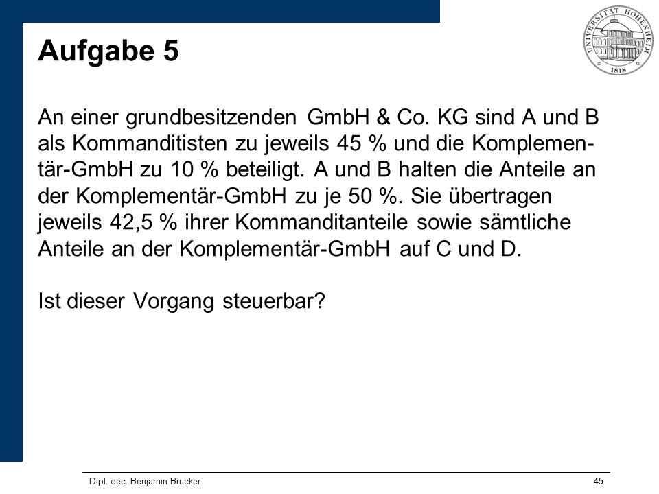 45 Aufgabe 5 An einer grundbesitzenden GmbH & Co. KG sind A und B als Kommanditisten zu jeweils 45 % und die Komplemen- tär-GmbH zu 10 % beteiligt. A