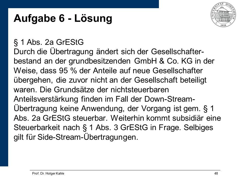 Prof. Dr. Holger Kahle48Prof. Dr. Holger Kahle48 Aufgabe 6 - Lösung § 1 Abs. 2a GrEStG Durch die Übertragung ändert sich der Gesellschafter- bestand a