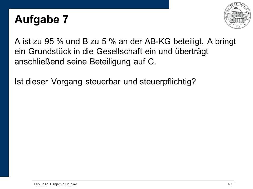 49 Aufgabe 7 A ist zu 95 % und B zu 5 % an der AB-KG beteiligt. A bringt ein Grundstück in die Gesellschaft ein und überträgt anschließend seine Betei
