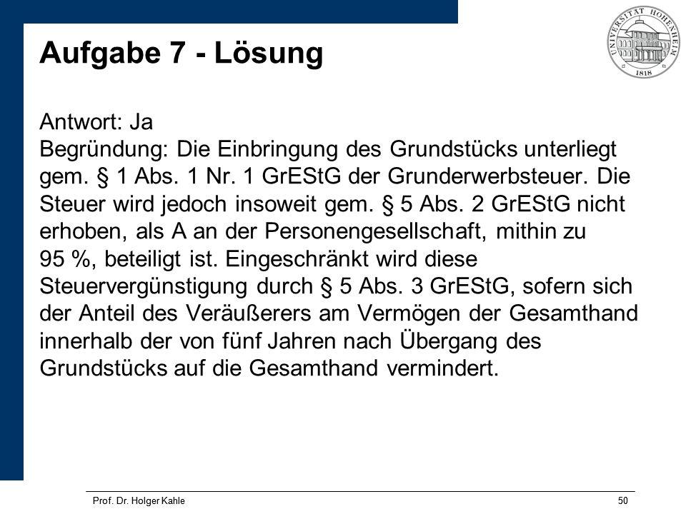 Prof. Dr. Holger Kahle50Prof. Dr. Holger Kahle50 Aufgabe 7 - Lösung Antwort: Ja Begründung: Die Einbringung des Grundstücks unterliegt gem. § 1 Abs. 1