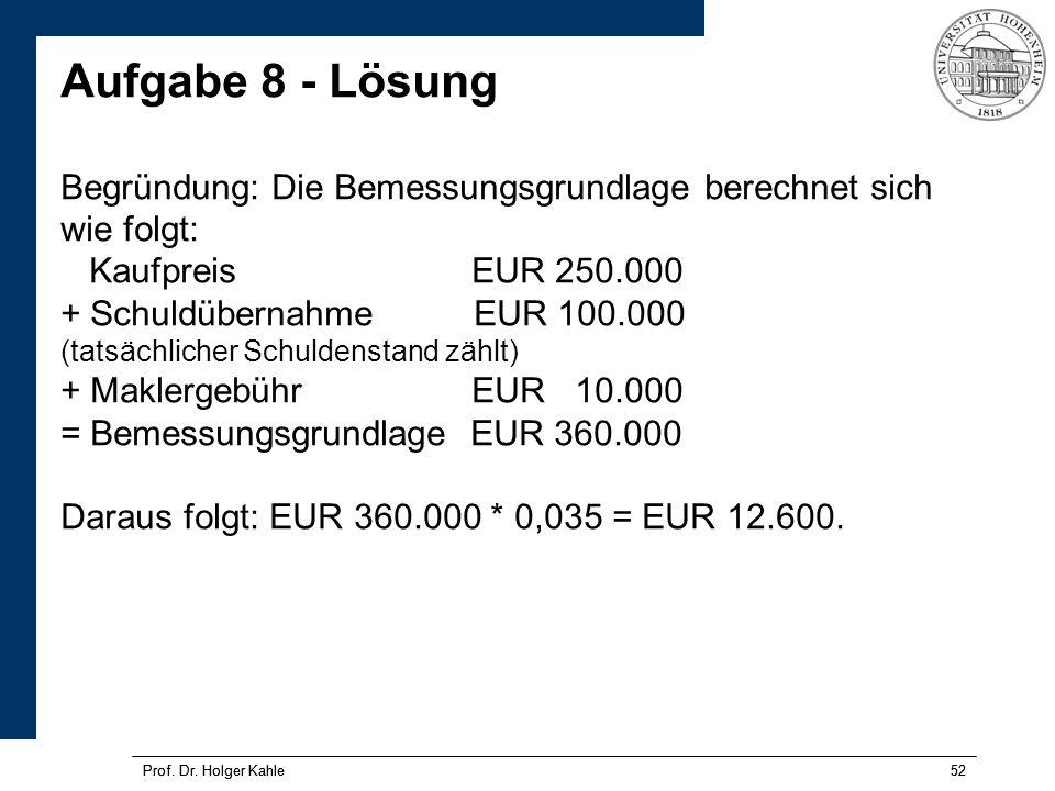 Prof. Dr. Holger Kahle52Prof. Dr. Holger Kahle52 Aufgabe 8 - Lösung Begründung: Die Bemessungsgrundlage berechnet sich wie folgt: Kaufpreis EUR 250.00