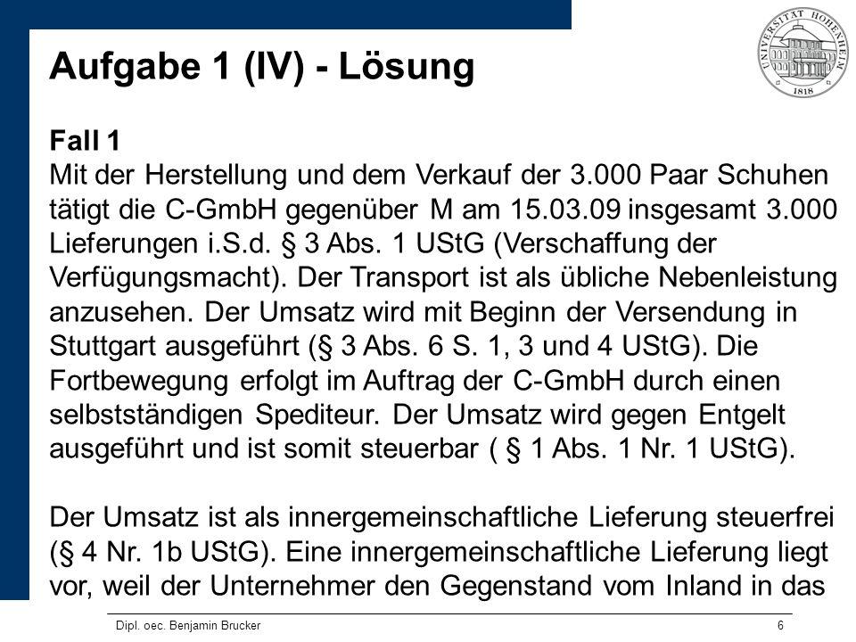 6 Aufgabe 1 (IV) - Lösung Fall 1 Mit der Herstellung und dem Verkauf der 3.000 Paar Schuhen tätigt die C-GmbH gegenüber M am 15.03.09 insgesamt 3.000 Lieferungen i.S.d.