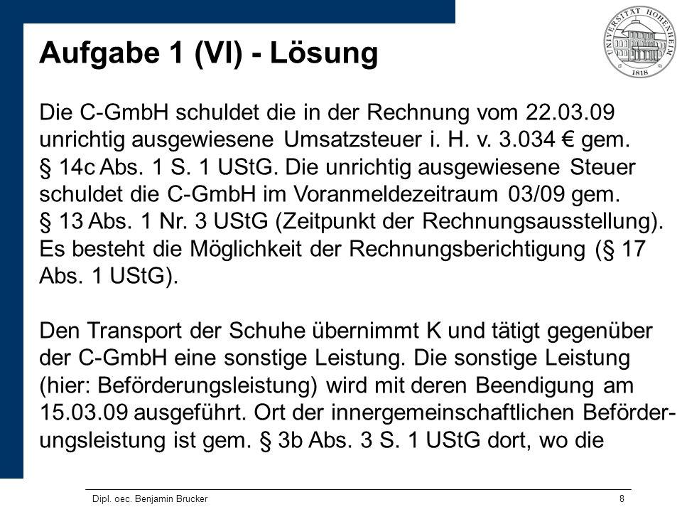 8 Aufgabe 1 (VI) - Lösung Die C-GmbH schuldet die in der Rechnung vom 22.03.09 unrichtig ausgewiesene Umsatzsteuer i. H. v. 3.034 gem. § 14c Abs. 1 S.