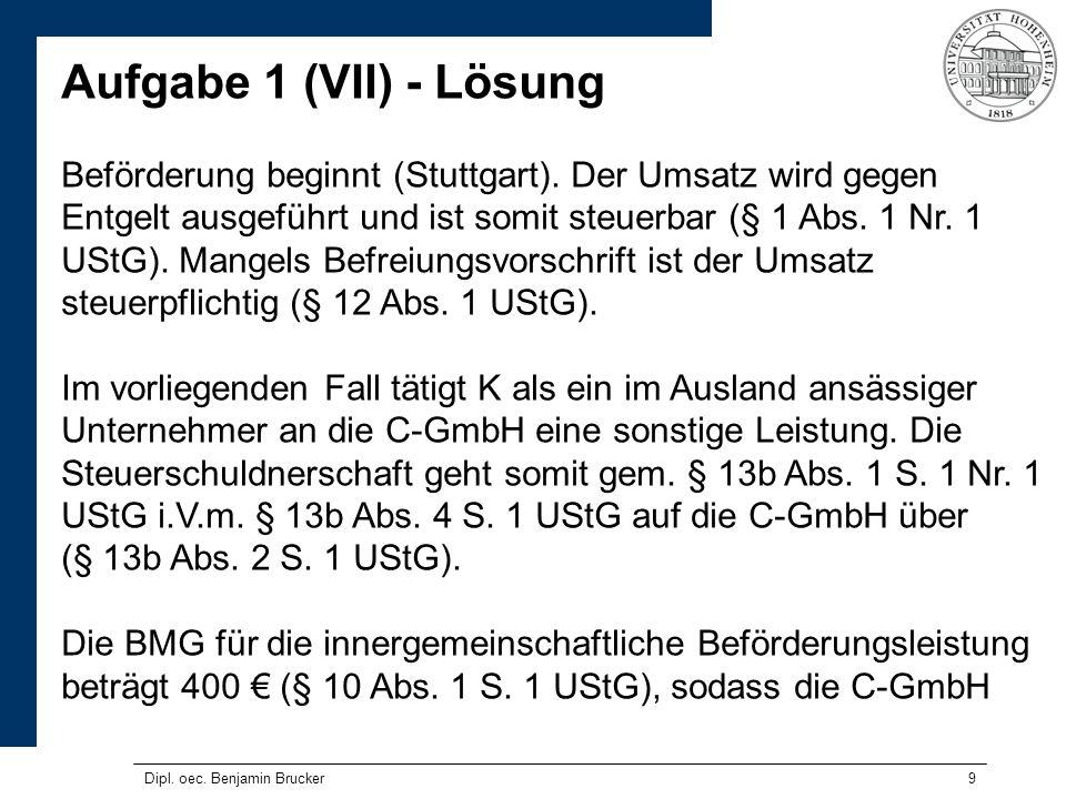 9 Aufgabe 1 (VII) - Lösung Beförderung beginnt (Stuttgart). Der Umsatz wird gegen Entgelt ausgeführt und ist somit steuerbar (§ 1 Abs. 1 Nr. 1 UStG).