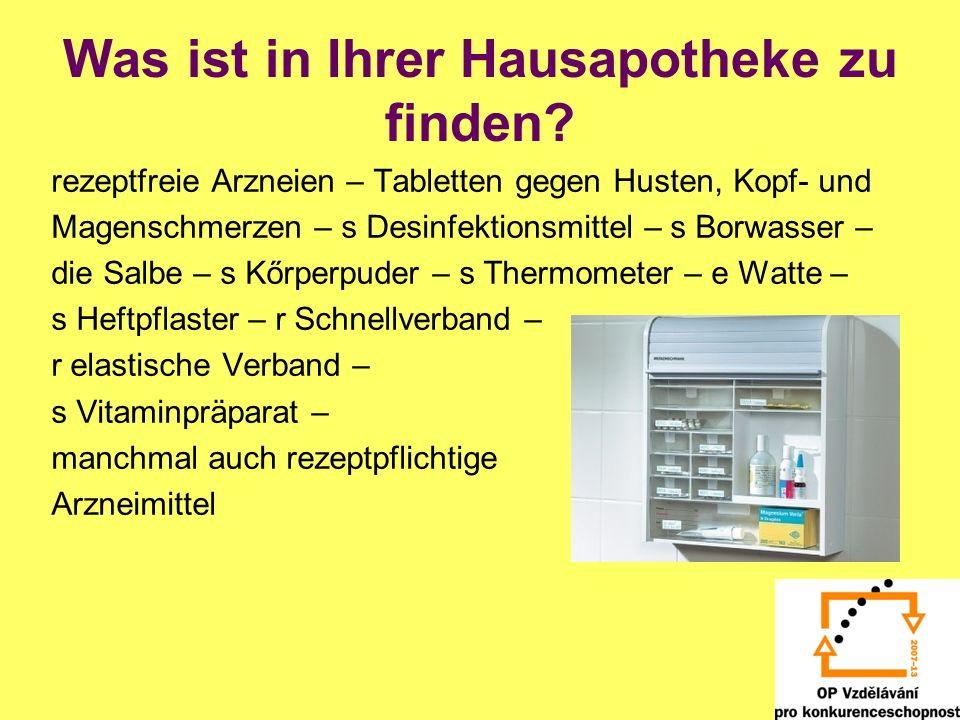 Was ist in Ihrer Hausapotheke zu finden? rezeptfreie Arzneien – Tabletten gegen Husten, Kopf- und Magenschmerzen – s Desinfektionsmittel – s Borwasser