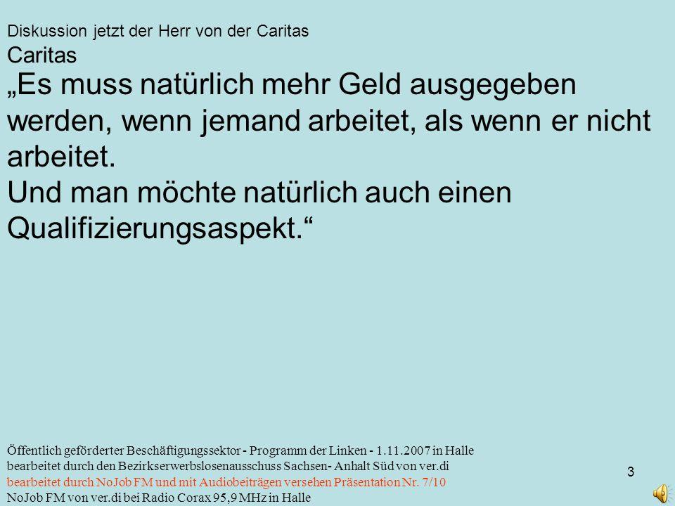 Diskussion jetzt der Herr von der Caritas 14 Öffentlich geförderter Beschäftigungssektor - Programm der Linken - 1.11.2007 in Halle bearbeitet durch den Bezirkserwerbslosenausschuss Sachsen- Anhalt Süd von ver.di bearbeitet durch NoJob FM und mit Audiobeiträgen versehen Präsentation Nr.