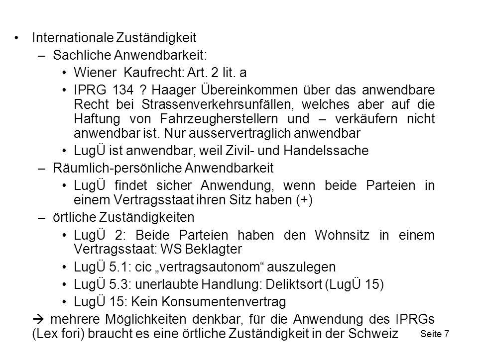 Seite 18 Internationaler SV: (+) Internationale Zuständigkeit –sachliche: (+) Handels- und Zivilssache –räumlich-persönliche: (+) Beide Parteien haben ihren Wohnsitz in einem Vertragsstaat –örtliche: LugÜ 2; LugÜ 5.3: Unter 5.3 LugÜ fällt der Bereich des klassischen Haftpflichtrechts im weitesten Sinne, aber auch etwa Ansprüche aus Produkthaftung, UWG und Kartellrecht.