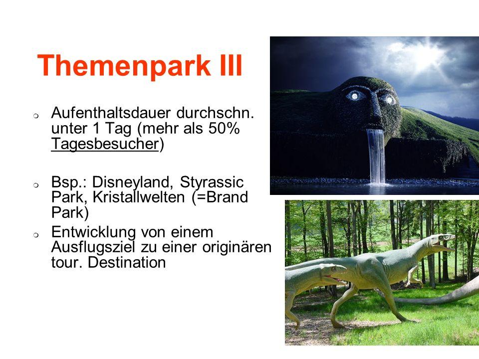 Themenpark III Aufenthaltsdauer durchschn. unter 1 Tag (mehr als 50% Tagesbesucher) Bsp.: Disneyland, Styrassic Park, Kristallwelten (=Brand Park) Ent