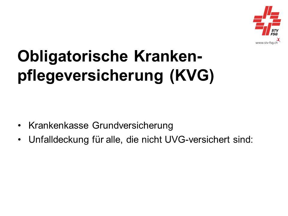Obligatorische Kranken- pflegeversicherung (KVG) Krankenkasse Grundversicherung Unfalldeckung für alle, die nicht UVG-versichert sind: