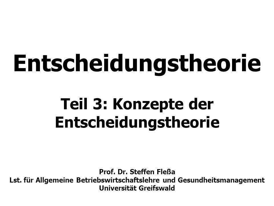 Entscheidungstheorie Teil 3: Konzepte der Entscheidungstheorie Prof. Dr. Steffen Fleßa Lst. für Allgemeine Betriebswirtschaftslehre und Gesundheitsman