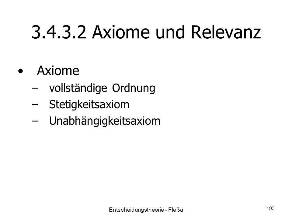 3.4.3.2 Axiome und Relevanz Axiome –vollständige Ordnung –Stetigkeitsaxiom –Unabhängigkeitsaxiom Entscheidungstheorie - Fleßa 193