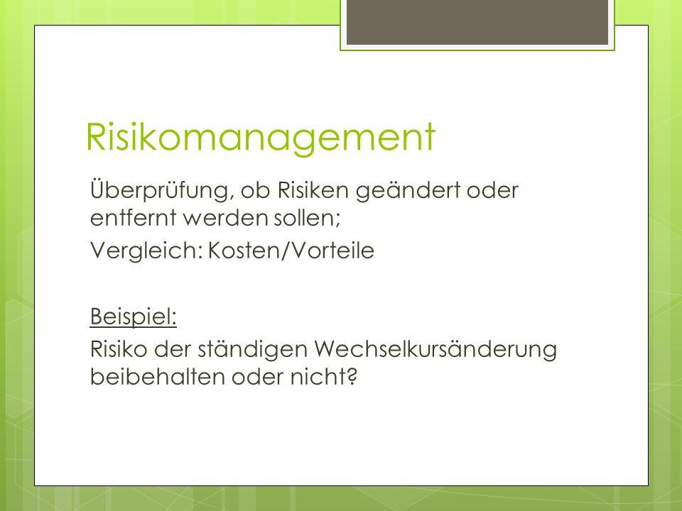 Risikomanagement Überprüfung, ob Risiken geändert oder entfernt werden sollen; Vergleich: Kosten/Vorteile Beispiel: Risiko der ständigen Wechselkursän