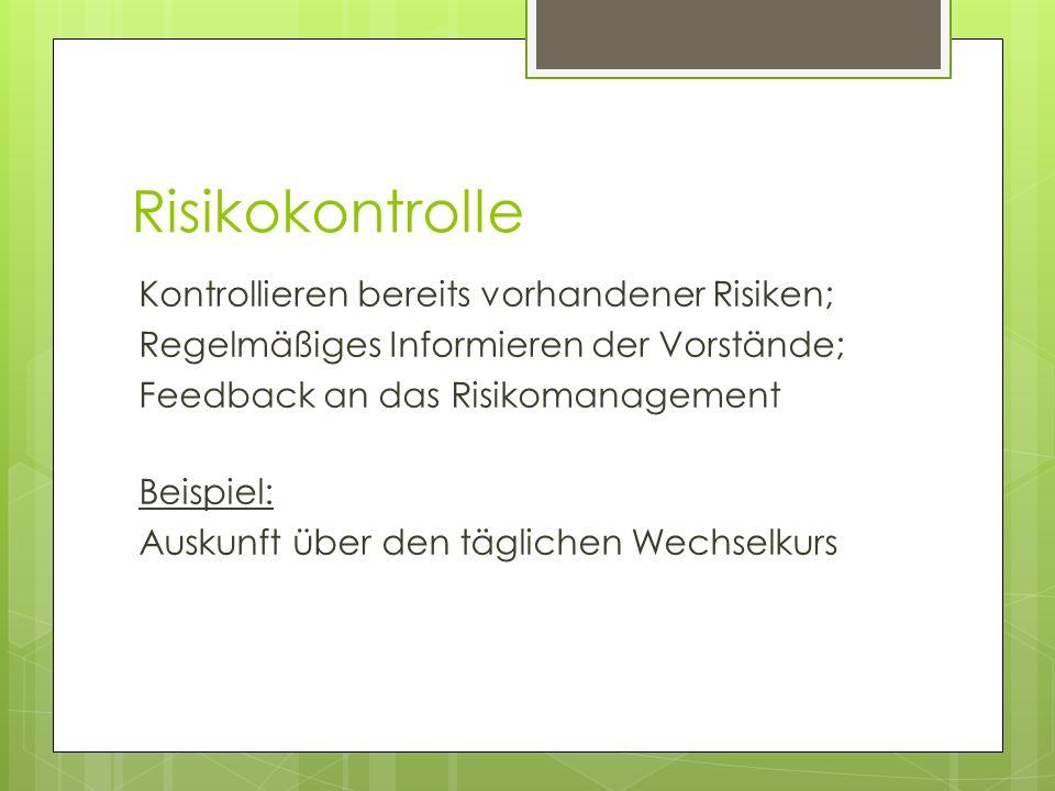 Risikokontrolle Kontrollieren bereits vorhandener Risiken; Regelmäßiges Informieren der Vorstände; Feedback an das Risikomanagement Beispiel: Auskunft