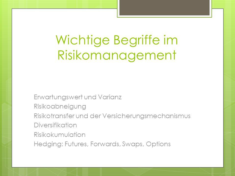 Wichtige Begriffe im Risikomanagement Erwartungswert und Varianz Risikoabneigung Risikotransfer und der Versicherungsmechanismus Diversifikation Risik