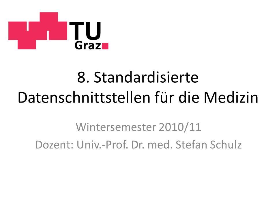 8. Standardisierte Datenschnittstellen für die Medizin Wintersemester 2010/11 Dozent: Univ.-Prof. Dr. med. Stefan Schulz