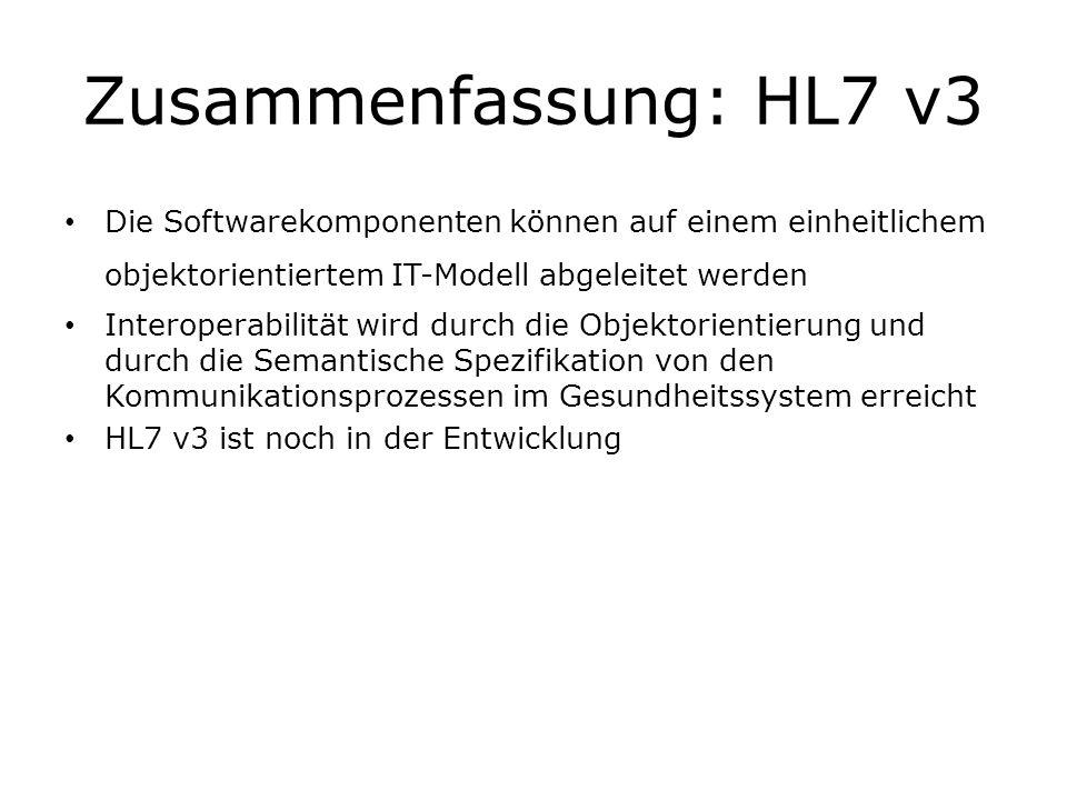 Zusammenfassung: HL7 v3 Die Softwarekomponenten können auf einem einheitlichem objektorientiertem IT-Modell abgeleitet werden Interoperabilität wird d