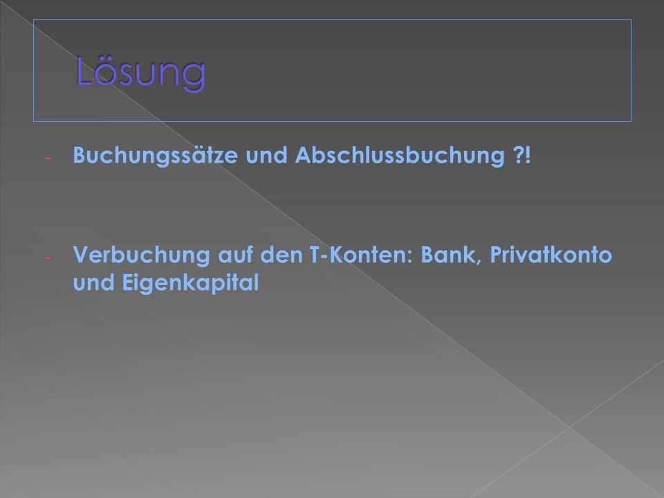 - Buchungssätze und Abschlussbuchung ?! - Verbuchung auf den T-Konten: Bank, Privatkonto und Eigenkapital