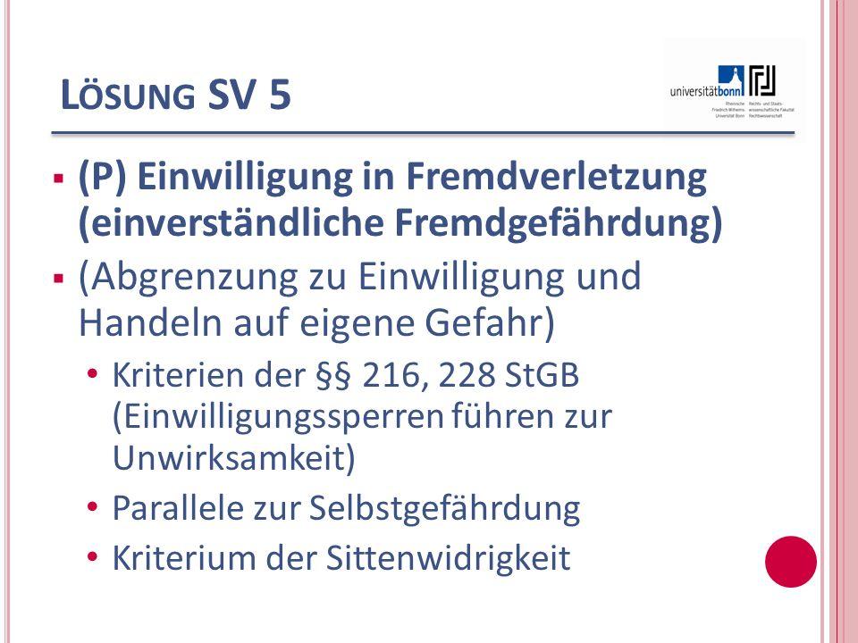 L ÖSUNG SV 5 (P) Einwilligung in Fremdverletzung (einverständliche Fremdgefährdung) (Abgrenzung zu Einwilligung und Handeln auf eigene Gefahr) Kriteri