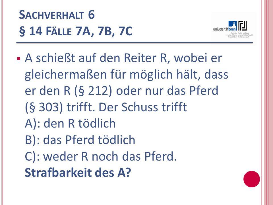 S ACHVERHALT 6 § 14 F ÄLLE 7A, 7B, 7C A schießt auf den Reiter R, wobei er gleichermaßen für möglich hält, dass er den R (§ 212) oder nur das Pferd (§