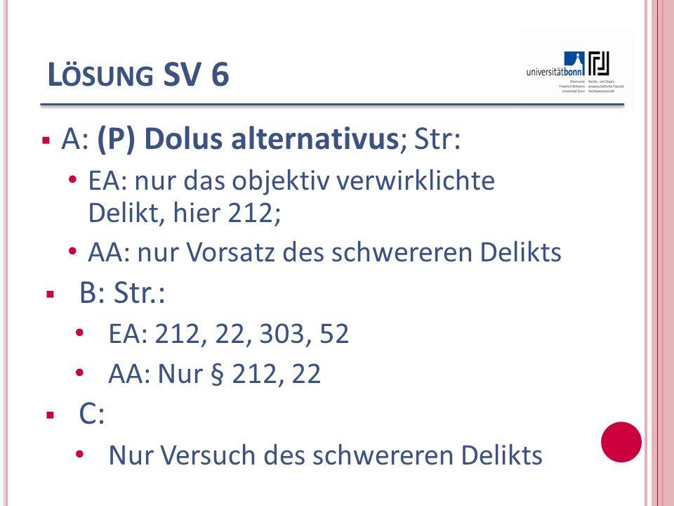 L ÖSUNG SV 6 A: (P) Dolus alternativus; Str: EA: nur das objektiv verwirklichte Delikt, hier 212; AA: nur Vorsatz des schwereren Delikts B: Str.: EA: