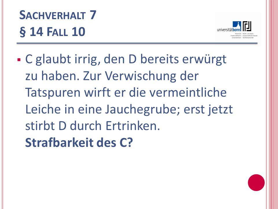 S ACHVERHALT 7 § 14 F ALL 10 C glaubt irrig, den D bereits erwürgt zu haben. Zur Verwischung der Tatspuren wirft er die vermeintliche Leiche in eine J