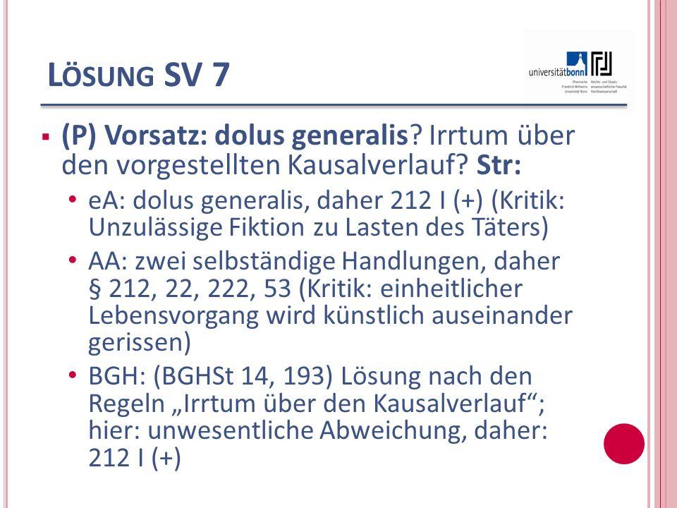 L ÖSUNG SV 7 (P) Vorsatz: dolus generalis? Irrtum über den vorgestellten Kausalverlauf? Str: eA: dolus generalis, daher 212 I (+) (Kritik: Unzulässige