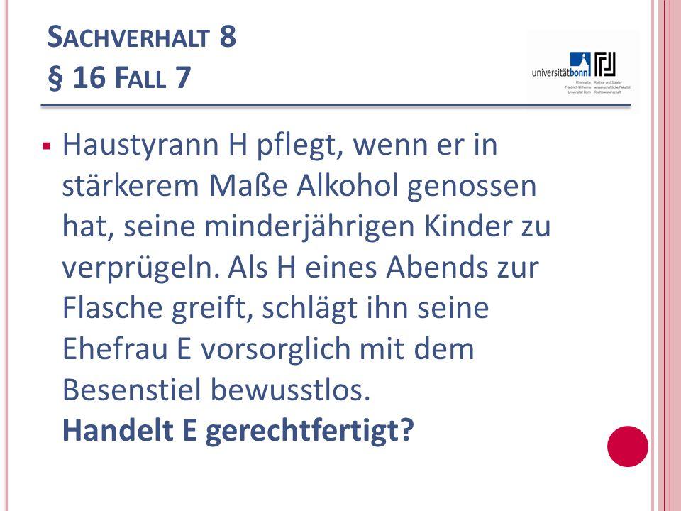 S ACHVERHALT 8 § 16 F ALL 7 Haustyrann H pflegt, wenn er in stärkerem Maße Alkohol genossen hat, seine minderjährigen Kinder zu verprügeln. Als H eine