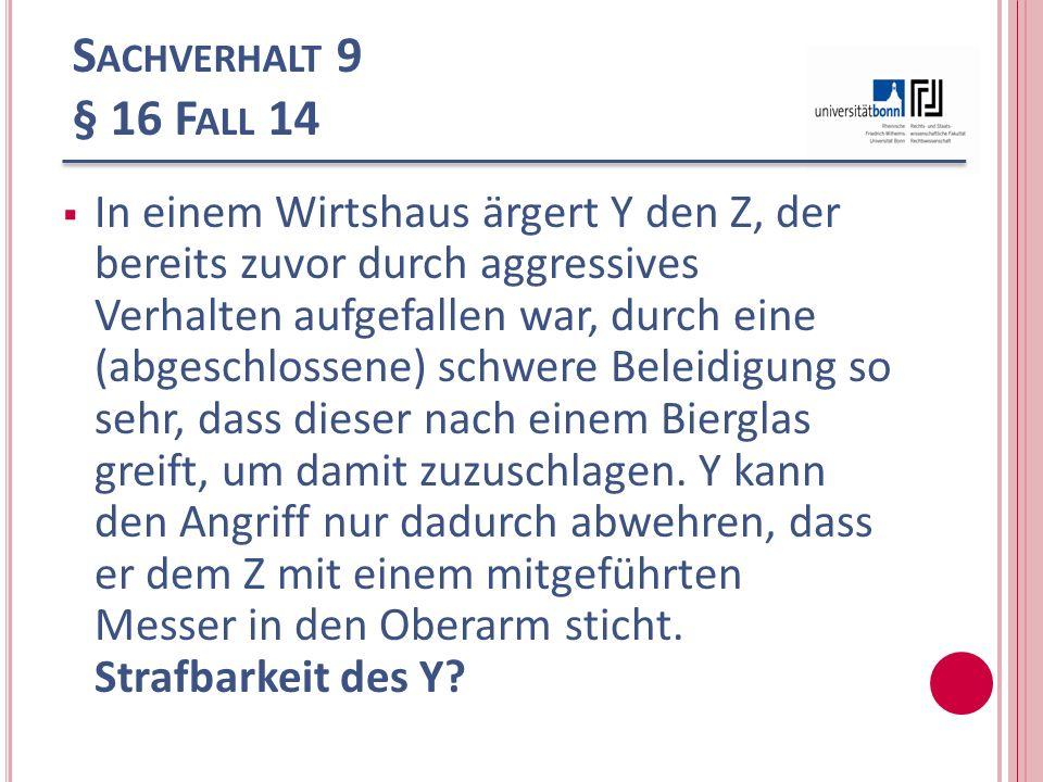 S ACHVERHALT 9 § 16 F ALL 14 In einem Wirtshaus ärgert Y den Z, der bereits zuvor durch aggressives Verhalten aufgefallen war, durch eine (abgeschloss