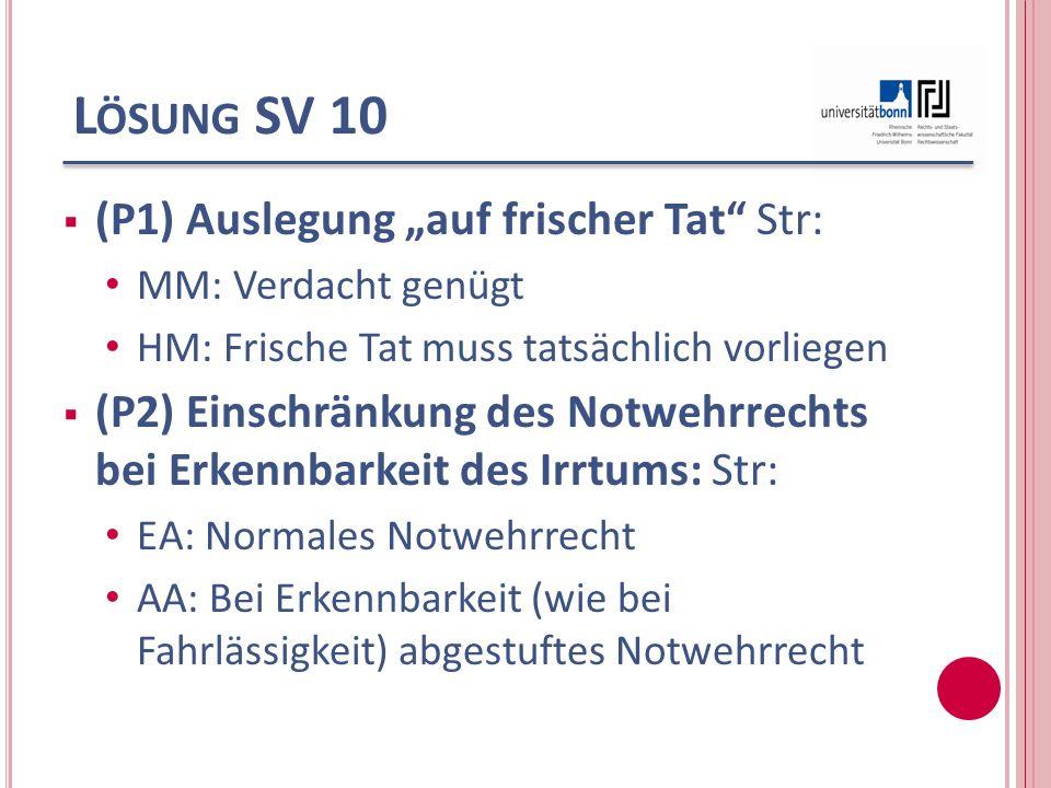 L ÖSUNG SV 10 (P1) Auslegung auf frischer Tat Str: MM: Verdacht genügt HM: Frische Tat muss tatsächlich vorliegen (P2) Einschränkung des Notwehrrechts