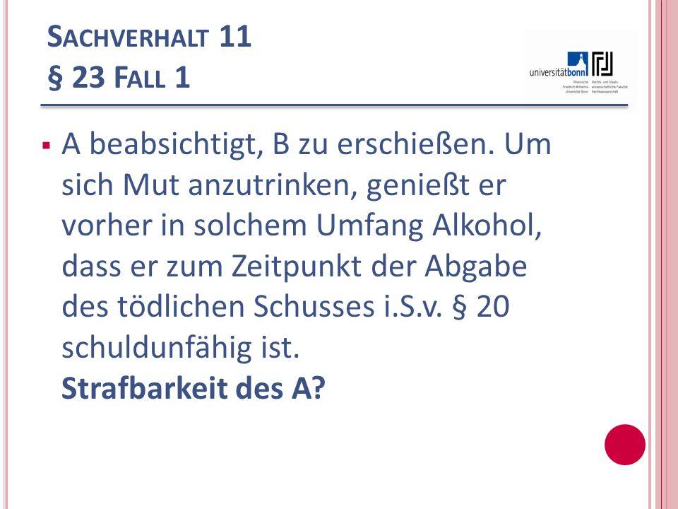 S ACHVERHALT 11 § 23 F ALL 1 A beabsichtigt, B zu erschießen. Um sich Mut anzutrinken, genießt er vorher in solchem Umfang Alkohol, dass er zum Zeitpu