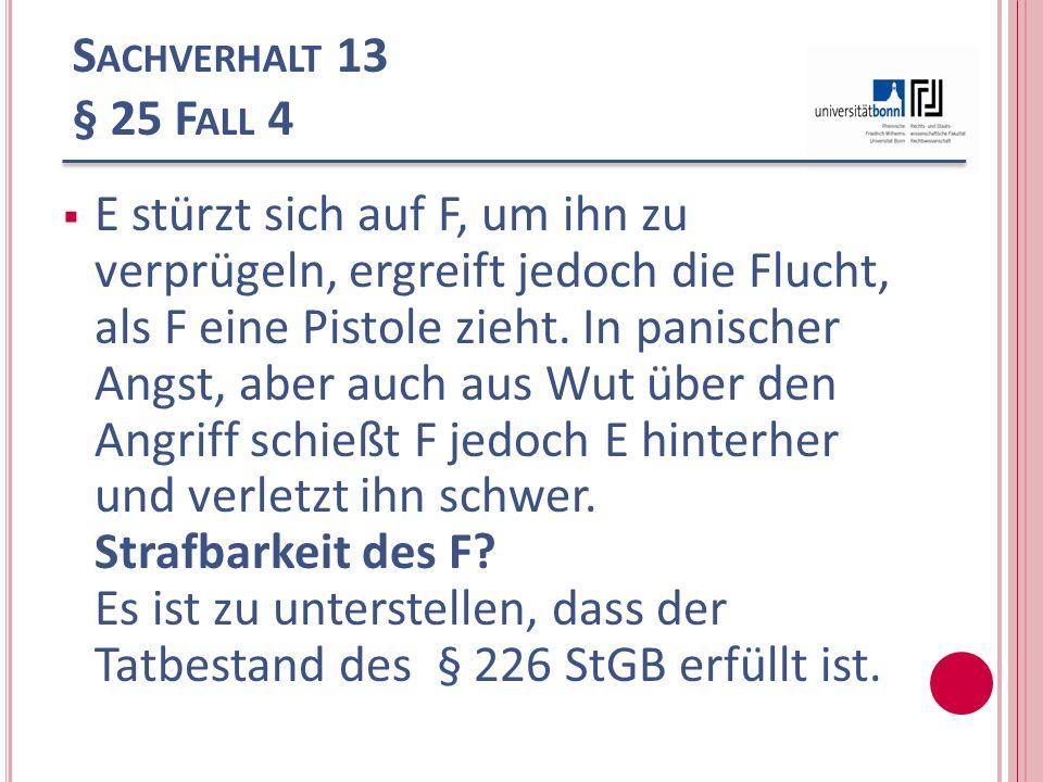 S ACHVERHALT 13 § 25 F ALL 4 E stürzt sich auf F, um ihn zu verprügeln, ergreift jedoch die Flucht, als F eine Pistole zieht. In panischer Angst, aber