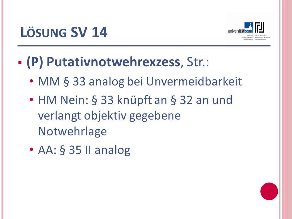 L ÖSUNG SV 14 (P) Putativnotwehrexzess, Str.: MM § 33 analog bei Unvermeidbarkeit HM Nein: § 33 knüpft an § 32 an und verlangt objektiv gegebene Notwe