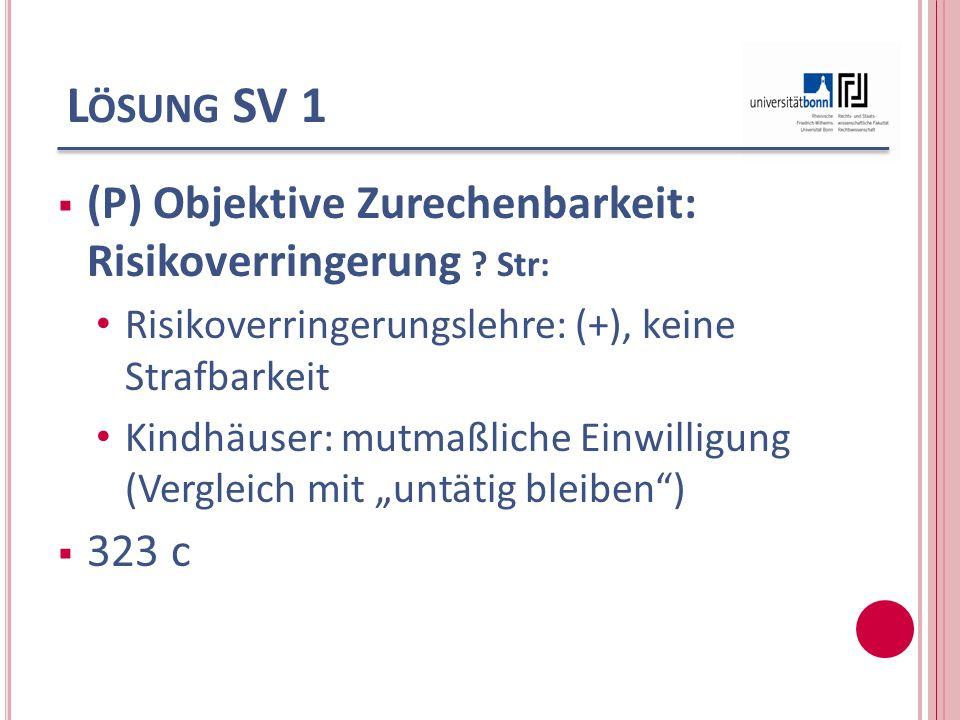 L ÖSUNG SV 1 (P) Objektive Zurechenbarkeit: Risikoverringerung ? Str: Risikoverringerungslehre: (+), keine Strafbarkeit Kindhäuser: mutmaßliche Einwil